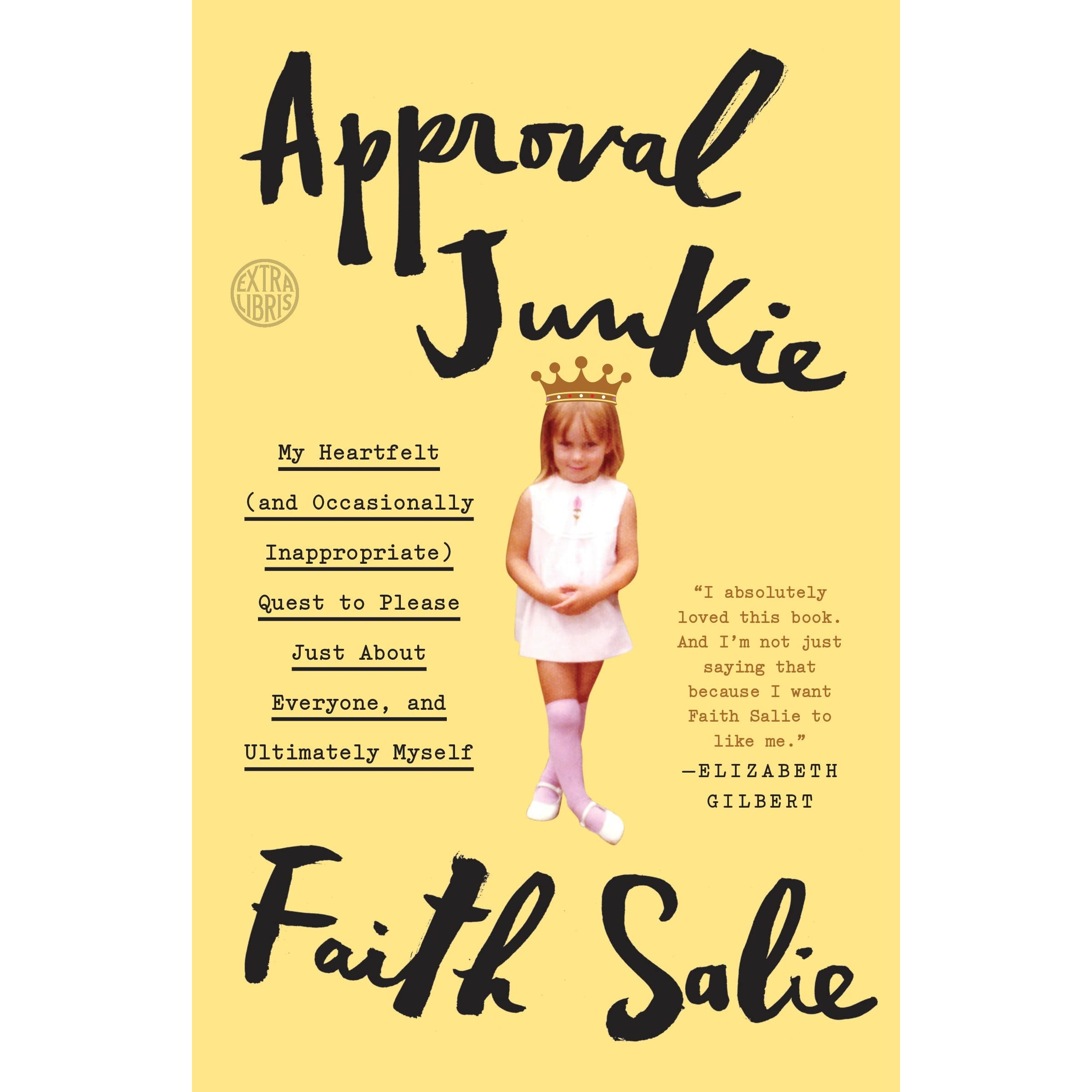 Approval Junkie: My Heartfelt (and Occasionally Inappropriate) Quest To  Please Just About Everyone, And Ultimately Myself By Faith Salie €� Reviews,