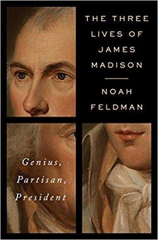 The Three Lives of James Madison: Genius, Partisan, President