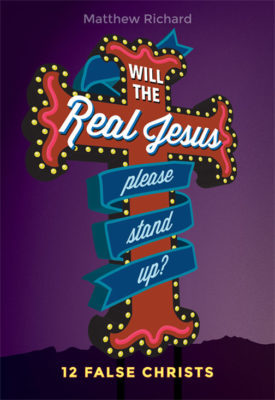 Will the Real Jesus Please Stand Up? 12 False Christs by Matthew R. Richard
