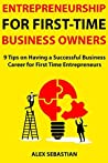 Entrepreneurship for First-Time Business Owners: 9 Tips on Having a Successful Business Career for First Time Entrepreneurs