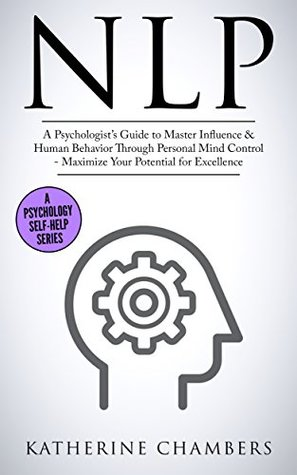 NLP: A Psychologist's Guide to Master Influence & Human Behavior Through Personal Mind Control - Maximize Your Potential for Excellence (Psychology Self-Help Book 2)
