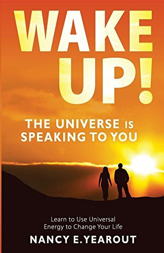 Wake Up! The Universe Is Speaking To You: Learn to Use Universal Energy to Change Your Life Nancy E. Yearout