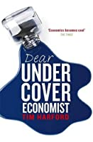 """Dear Undercover Economist: The Very Best Letters from the """"Dear Economist"""" Column: The Undercover Economist Solves Life's Everyday Mysteries and Problems"""