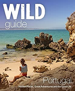 Wild Guide Portugal: Hidden Places, Great Adventures and the Good Life