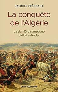 La Conquête de l'Algérie. De la dernière campagne d'Abd-el-Kader: La dernière campagne d'Abd el-Kader