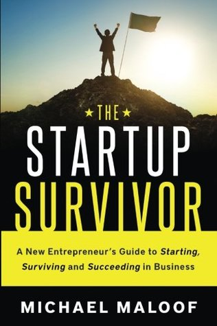 The Startup Survivor: A New Entrepreneur's Guide to Starting, Surviving and Succeeding in Business
