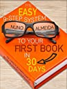 The Easy 9-Step System to Your First Book in 30 Days: The Complete Beginner's Guide to Become an Authority Author in Weeks!