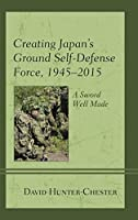 Creating Japan's Ground Self-Defense Force, 1945-2015: A Sword Well Made (New Studies in Modern Japan)