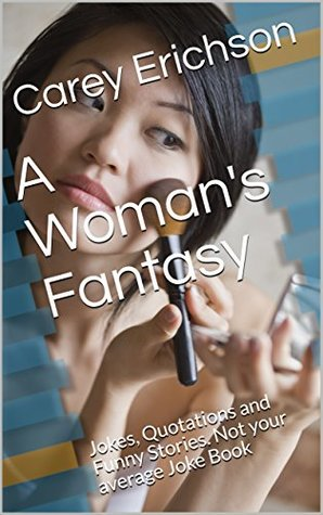 A Woman's Fantasy: Jokes, Quotations and Funny Stories. Not your average Joke Book