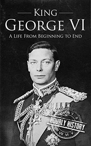 King George VI: A Life From Beginning to End (Royalty Biography Book 5)