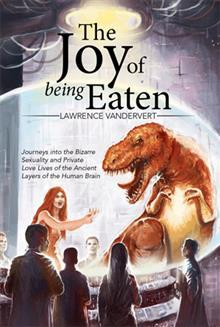 The Joy of Being Eaten: Journeys Into the Bizarre Sexuality and Private Love Lives of the Ancient Layers of the Human Brain