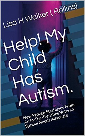 Help! My Child Has Autism.: New Proven Strategies From An In-The-Trenches Veteran Special Needs Advocate (Early Days Book 1)