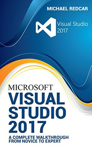 VISUAL STUDIO 2017: A complete walkthrough from novice to