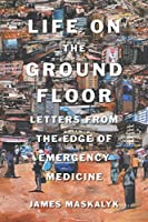Life on the Ground Floor: Letters from the Edge of Emergency Medicine