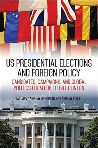 US Presidential Elections and Foreign Policy: Candidates, Campaigns, and Global Politics from FDR to Bill Clinton