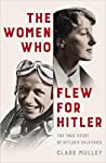 The Women Who Flew for Hitler: The True Story of Hitler's Valkyries