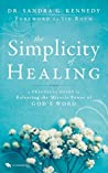 The Simplicity of Healing: A Practical Guide to Releasing the Miracle-Power of God's Word: A Practical Guide to Releasing/Activating the Miracle-Power of God's Word