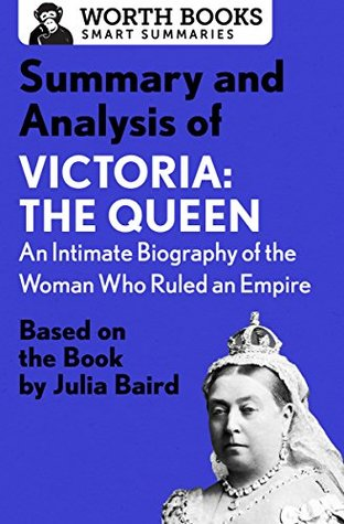 Summary and Analysis of Victoria: The Queen: An Intimate Biography of the Woman Who Ruled an Empire: Based on the Book by Julia Baird (Smart Summaries)