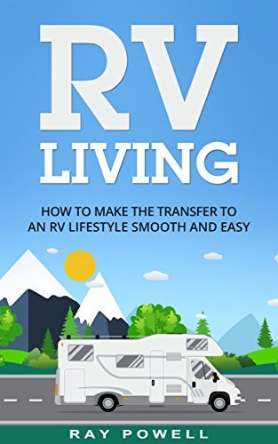 RV Living: How to Make the Transfer to an RV Lifestyle Smooth and Easy in 2017  by  Ray Powell
