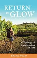 Return to Glow : A Pilgrimage of Transformation in Italy