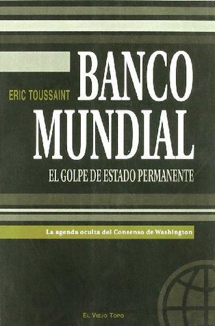 BANCO MUNDIAL El golpe de estado permanente