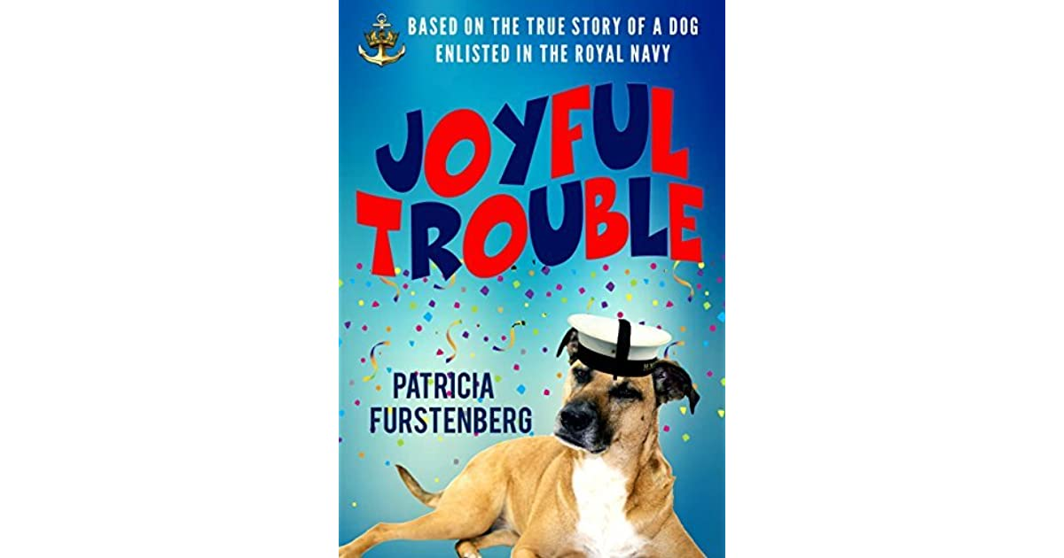 Joyful trouble based on the true story of a dog enlisted in the joyful trouble based on the true story of a dog enlisted in the royal navy by patricia furstenberg fandeluxe Image collections