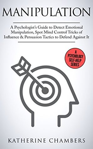 Manipulation: A Psychologist's Guide to Detect Emotional Manipulation, Spot Mind Control Tricks of Influence & Persuasion Tactics to Defend Against It (Psychology Self-Help Book 3)