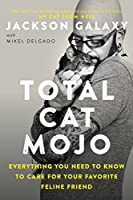 Total Cat Mojo: Everything You Need to Know to Care for Your Favorite Feline Friend