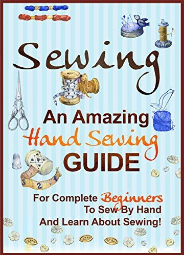 Sewing An Amazing Hand Sewing Guide for Complete Beginners to Sew by Hand and Learn About Sewing