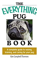 The Everything Pug Book: A Complete Guide To Raising, Training, And Caring For Your Pug (Everything®)