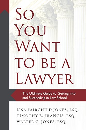 So You Want to be a Lawyer The Ultimate Guide to Getting into and Succeeding in Law School