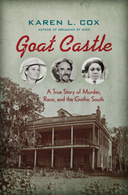 Goat Castle A True Story of Murder, Race, and the Gothic South