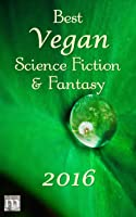 Best Vegan Science Fiction & Fantasy 2016 (Best Vegan SFF, #1)