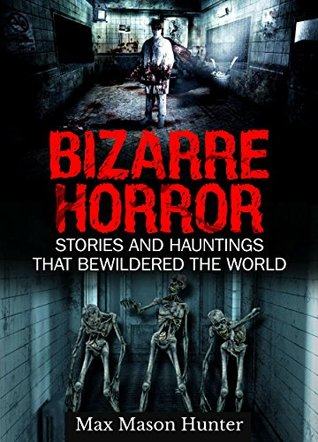 Bizarre Horror: Stories And Hauntings That Bewildered The World (Creepy Stories Book 1)