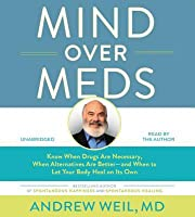 Mind Over Meds: Protect Yourself from Overmedication by Knowing When Drugs Are Necessary and When Alternatives Are Better