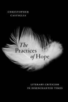 The Practices of Hope: Literary Criticism in Disenchanted Times  by  Christopher Castiglia