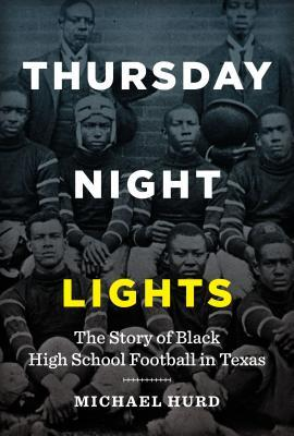 Thursday Night Lights The Story of Black High School Football in Texas