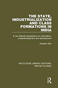 The State, Industrialization and Class Formations in India: A Neo-Marxist Perspective on Colonialism, Underdevelopment and Development