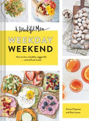 A Beautiful Mess Weekday Weekend: How to live a healthy veggie life . . . and still eat treats (Vegetarian Cookbook, Ketogenic Cookbook, Healthy Living)