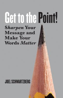 Get to the Point! Sharpen Your Message and Make Your Words Matter