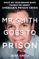 Mr. Smith Goes to Prison: What My Year Behind Bars Taught Me About America's Prison Crisis