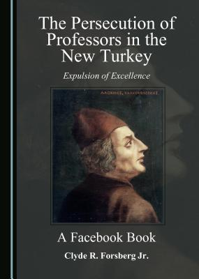 The Persecution of Professors in the New Turkey: Expulsion of Excellence A A Facebook Book