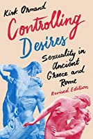 Controlling Desires: Sexuality in Ancient Greece and Rome