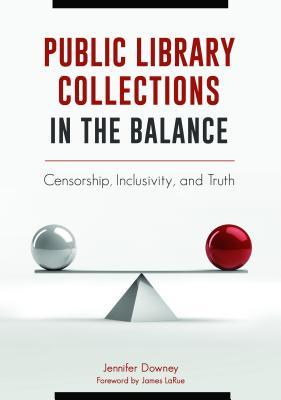 Public Library Collections in the Balance Censorship, Inclusivity, and Truth