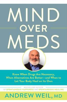 Mind Over Meds: Know When Drugs Are Necessary, When Alternatives Are Better—and When to Let Your Body Heal on Its Own