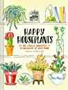 Happy Houseplants: 30 Lovely Varieties to Brighten Up Your Home (Books for Gardeners, Home Decoration Books, Books for Millenials)