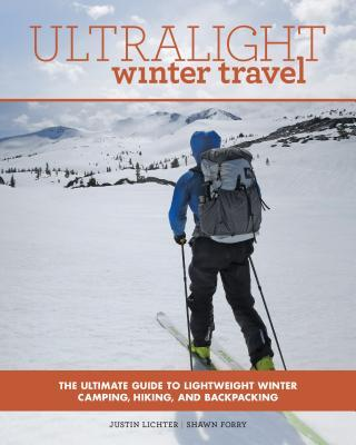 Ultralight Winter Travel The Ultimate Guide to Lightweight Winter Camping, Hiking, and Backpacking