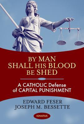 By Man Shall His Blood Be Shed A Catholic Defense of Capital Punishment