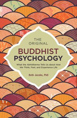The Original Buddhist Psychology What the Abhidharma Tells Us About How We ience Life
