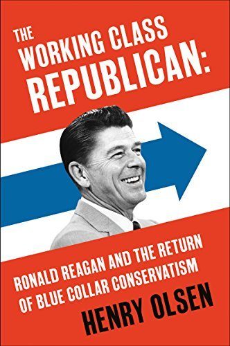 The Working Class Republican Ronald Reagan and the Return of Blue-Collar Conservatism by Henry Olsen